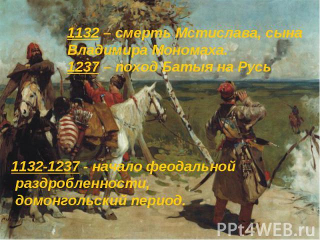 1132-1237 - начало феодальной раздробленности, домонгольский период. 1132-1237 - начало феодальной раздробленности, домонгольский период.