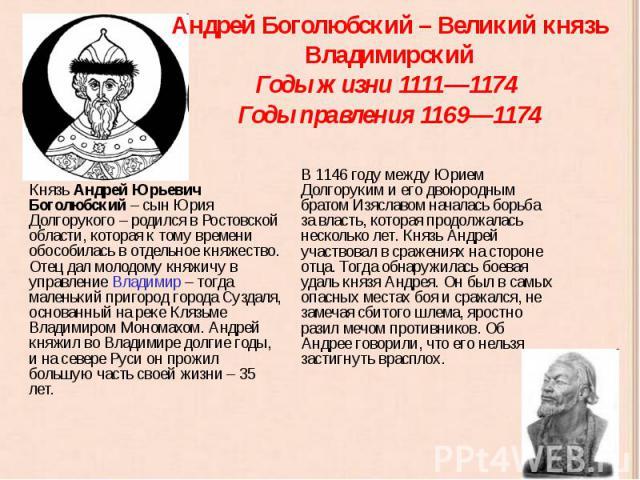 Андрей Боголюбский – Великий князь Владимирский Годы жизни 1111—1174 Годы правления 1169—1174 Князь Андрей Юрьевич Боголюбский – сын Юрия Долгорукого – родился в Ростовской области, которая к тому времени обособилась в отдельное княжество. Отец дал …