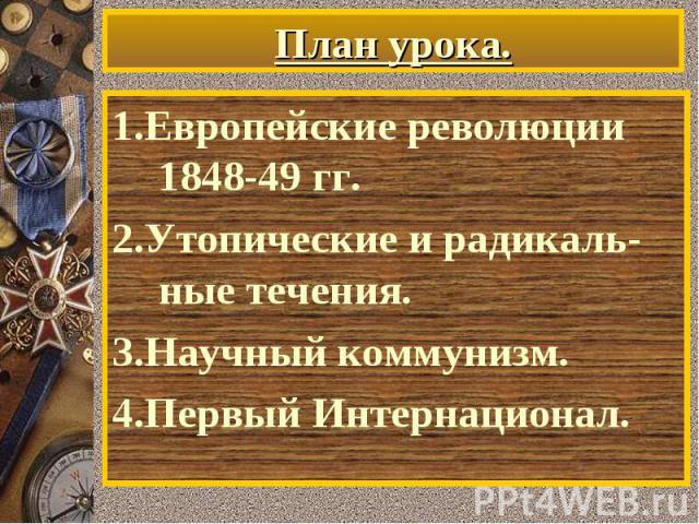 1.Европейские революции 1848-49 гг. 1.Европейские революции 1848-49 гг. 2.Утопические и радикаль-ные течения. 3.Научный коммунизм. 4.Первый Интернационал.