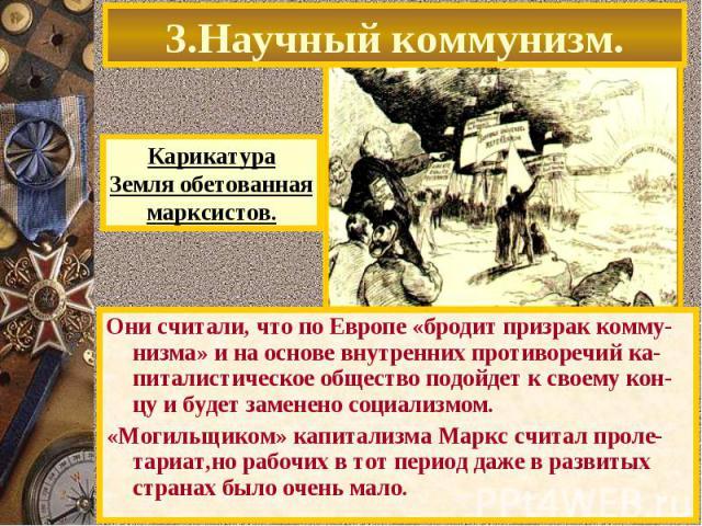 Они считали, что по Европе «бродит призрак комму-низма» и на основе внутренних противоречий ка-питалистическое общество подойдет к своему кон-цу и будет заменено социализмом. Они считали, что по Европе «бродит призрак комму-низма» и на основе внутре…