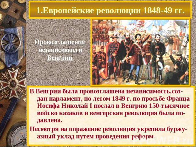 В Венгрии была провозглашена независимость,соз-дан парламент, но летом 1849 г. по просьбе Франца Иосифа Николай I послал в Венгрию 150-тысячное войско казаков и венгерская революция была по-давлена. В Венгрии была провозглашена независимость,соз-дан…