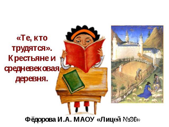 «Те, кто трудятся». Крестьяне и средневековая деревня. Фёдорова И.А. МАОУ «Лицей №36»