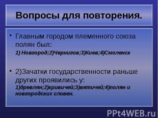 Вопросы для повторения. Главным городом племенного союза полян был: 1) Новгород;