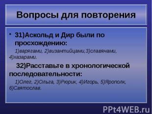 Вопросы для повторения 31)Аскольд и Дир были по просхождению: 1)варягами, 2)виза