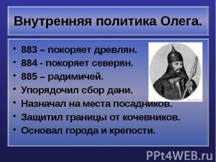 Внутренняя политика Олега. 883 – покоряет древлян. 884 - покоряет северян. 885 –