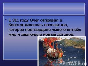 В 911 году Олег отправил в Константинополь посольство, которое подтвердило «мног