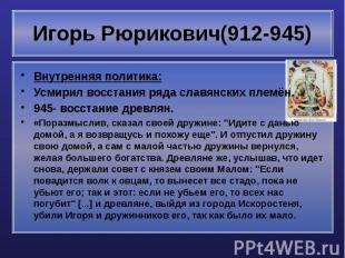 Игорь Рюрикович(912-945) Внутренняя политика: Усмирил восстания ряда славянских