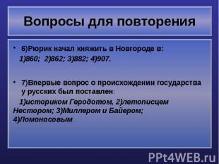 Вопросы для повторения 6)Рюрик начал княжить в Новгороде в: 1)860; 2)862; 3)882;