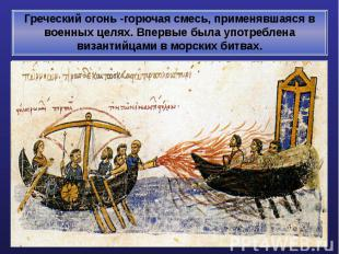 Греческий огонь -горючая смесь, применявшаяся в военных целях. Впервые была упот