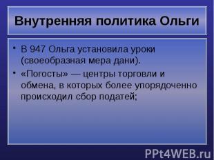 Внутренняя политика Ольги В 947 Ольга установила уроки (своеобразная мера дани).