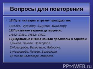 Вопросы для повторения 15)Путь «из варяг в греки» проходил по: 1)Волге, 2)Днепру