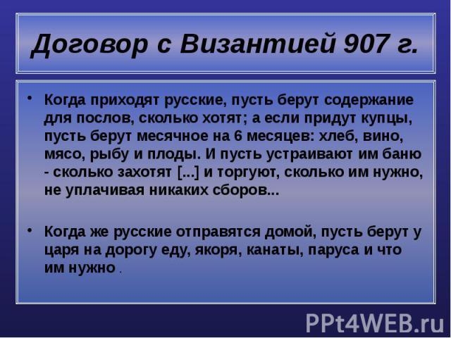 Договор с Византией 907 г. Когда приходят русские, пусть берут содержание для послов, сколько хотят; а если придут купцы, пусть берут месячное на 6 месяцев: хлеб, вино, мясо, рыбу и плоды. И пусть устраивают им баню - сколько захотят [...] и торгуют…