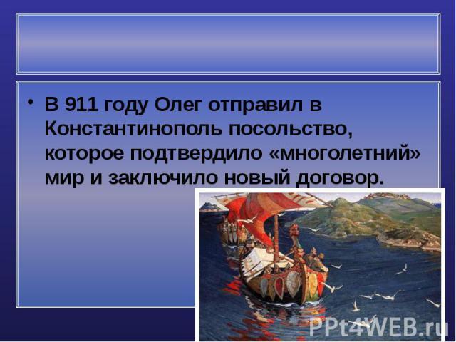 В 911 году Олег отправил в Константинополь посольство, которое подтвердило «многолетний» мир и заключило новый договор. В 911 году Олег отправил в Константинополь посольство, которое подтвердило «многолетний» мир и заключило новый договор.