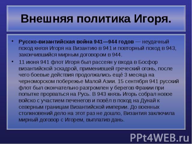 Внешняя политика Игоря. Русско-византийская война 941—944 годов — неудачный поход князя Игоря на Византию в 941 и повторный поход в 943, закончившийся мирным договором в 944. 11 июня 941 флот Игоря был рассеян у входа в Босфор византийской эскадрой,…