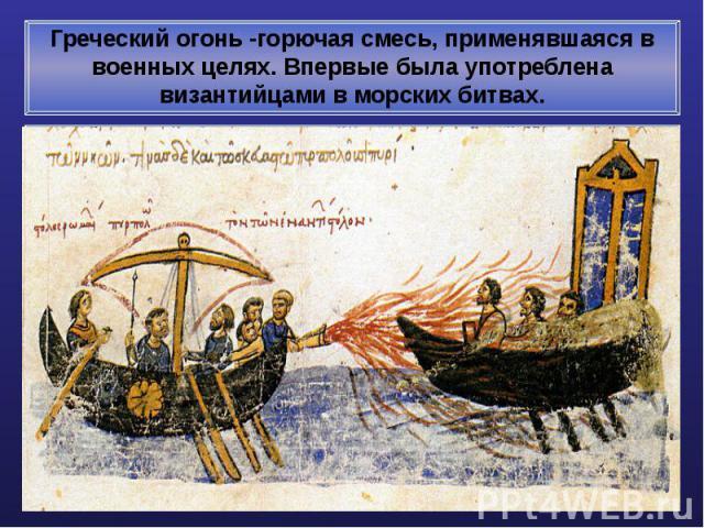 Греческий огонь -горючая смесь, применявшаяся в военных целях. Впервые была употреблена византийцами в морских битвах.