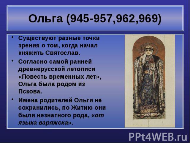 Ольга (945-957,962,969) Существуют разные точки зрения о том, когда начал княжить Святослав. Согласно самой ранней древнерусской летописи «Повесть временных лет», Ольга была родом из Пскова. Имена родителей Ольги не сохранились, по Житию они были не…
