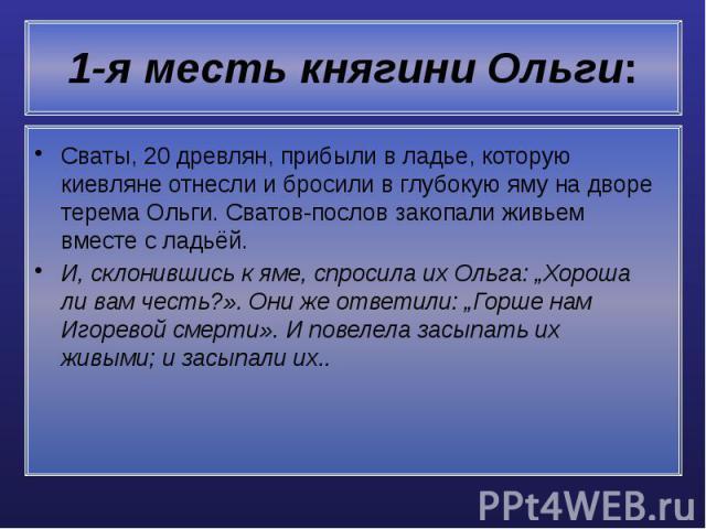 """1-я месть княгини Ольги: Сваты, 20 древлян, прибыли в ладье, которую киевляне отнесли и бросили в глубокую яму на дворе терема Ольги. Сватов-послов закопали живьем вместе с ладьёй. И, склонившись к яме, спросила их Ольга: """"Хороша ли вам честь?». Они…"""