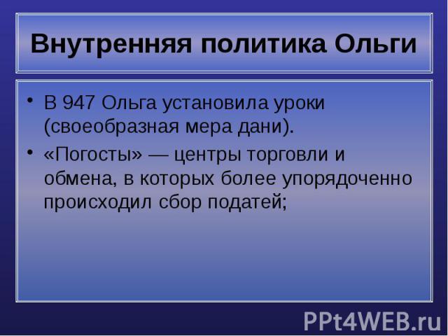 Внутренняя политика Ольги В 947 Ольга установила уроки (своеобразная мера дани). «Погосты»— центры торговли и обмена, в которых более упорядоченно происходил сбор податей;