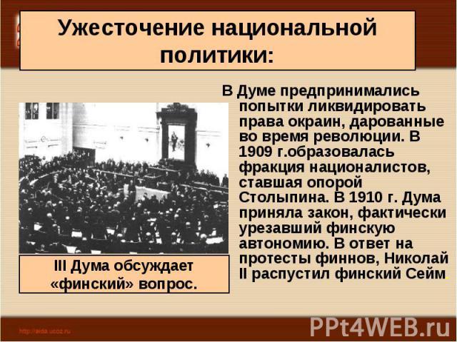 В Думе предпринимались попытки ликвидировать права окраин, дарованные во время революции. В 1909 г.образовалась фракция националистов, ставшая опорой Столыпина. В 1910 г. Дума приняла закон, фактически урезавший финскую автономию. В ответ на протест…