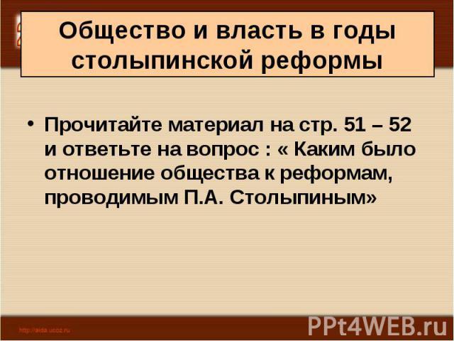 Прочитайте материал на стр. 51 – 52 и ответьте на вопрос : « Каким было отношение общества к реформам, проводимым П.А. Столыпиным»
