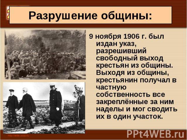 9 ноября 1906 г. был издан указ, разрешивший свободный выход крестьян из общины. Выходя из общины, крестьянин получал в частную собственность все закреплённые за ним наделы и мог сводить их в один участок. 9 ноября 1906 г. был издан указ, разрешивши…