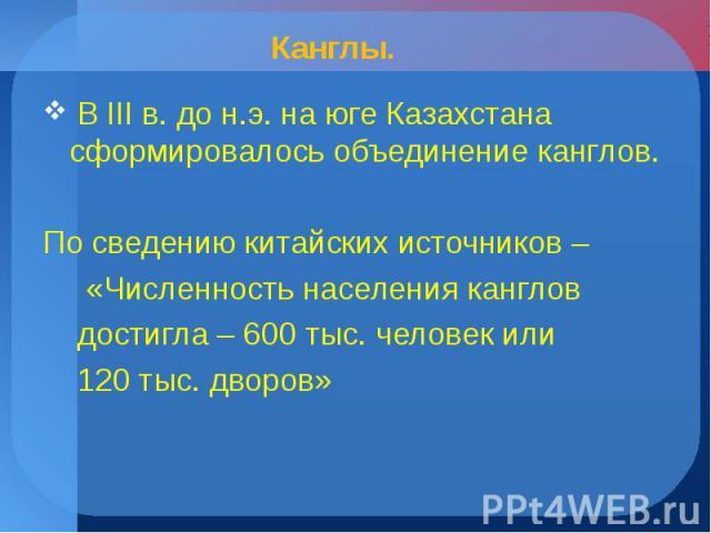 В III в. до н.э. на юге Казахстана сформировалось объединение канглов. В III в. до н.э. на юге Казахстана сформировалось объединение канглов. По сведению китайских источников – «Численность населения канглов достигла – 600 тыс. человек или 120 тыс. …