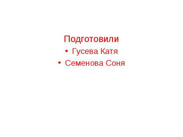 Подготовили Подготовили Гусева Катя Семенова Соня