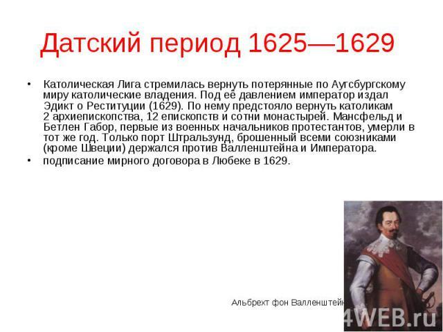 Католическая Лига стремилась вернуть потерянные по Аугсбургскому миру католические владения. Под её давлением император издал Эдикт о Реституции (1629). По нему предстояло вернуть католикам 2архиепископства, 12епископств и сотни монастыр…