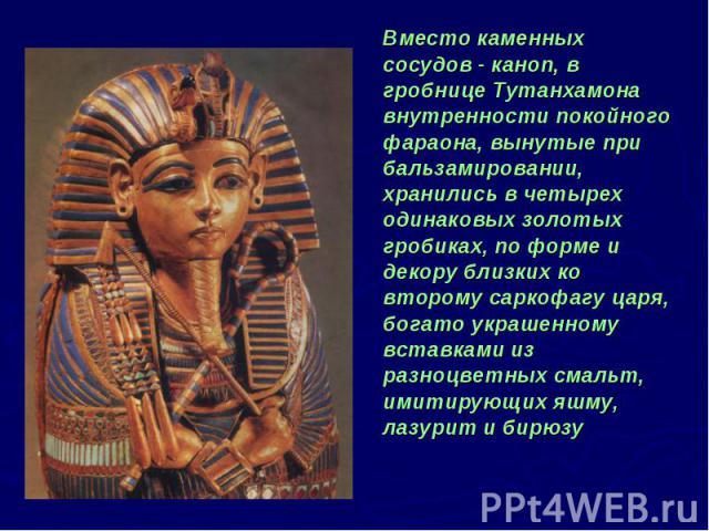 Вместо каменных сосудов - каноп, в гробнице Тутанхамона внутренности покойного фараона, вынутые при бальзамировании, хранились в четырех одинаковых золотых гробиках, по форме и декору близких ко второму саркофагу царя, богато украшенному вставками и…