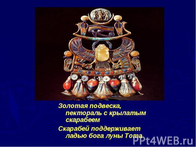 Золотая подвеска, пектораль с крылатым скарабеем Золотая подвеска, пектораль с крылатым скарабеем Скарабей поддерживает ладью бога луны Тота