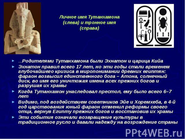 ...Родителями Тутанхамона были Эхнатон и царица Кийа ...Родителями Тутанхамона были Эхнатон и царица Кийа Эхнатон правил всего 17 лет, но эти годы стали временем глубочайшего кризиса в миропонимании древних египтян: фараон возвысил единственного бог…