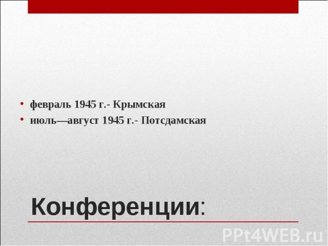 февраль 1945 г.- Крымская февраль 1945 г.- Крымская июль—август 1945 г.- Потсдамская