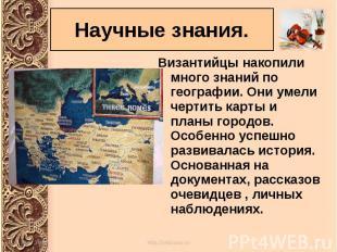 Византийцы накопили много знаний по географии. Они умели чертить карты и планы г