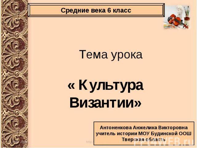 Тема урока « Культура Византии»