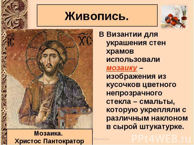 В Византии для украшения стен храмов использовали мозаику – изображения из кусочков цветного непрозрачного стекла – смальты, которую укрепляли с различным наклоном в сырой штукатурке. В Византии для украшения стен храмов использовали мозаику – изобр…