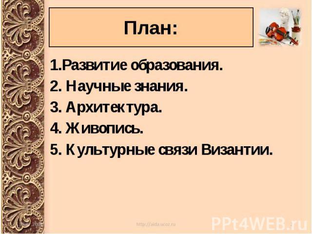 1.Развитие образования. 1.Развитие образования. 2. Научные знания. 3. Архитектура. 4. Живопись. 5. Культурные связи Византии.