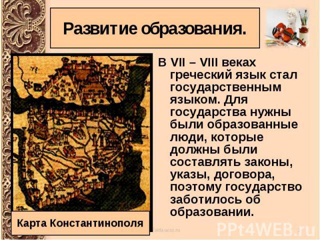 В VII – VIII веках греческий язык стал государственным языком. Для государства нужны были образованные люди, которые должны были составлять законы, указы, договора, поэтому государство заботилось об образовании. В VII – VIII веках греческий язык ста…