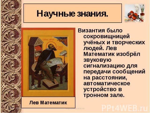 Византия было сокровищницей учёных и творческих людей. Лев Математик изобрёл звуковую сигнализацию для передачи сообщений на расстоянии, автоматическое устройство в тронном зале. Византия было сокровищницей учёных и творческих людей. Лев Математик и…