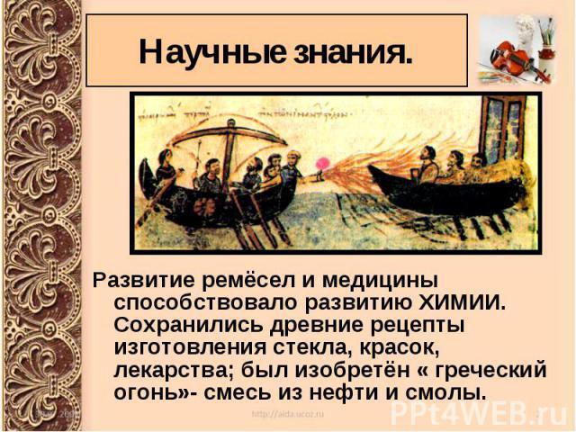 Развитие ремёсел и медицины способствовало развитию ХИМИИ. Сохранились древние рецепты изготовления стекла, красок, лекарства; был изобретён « греческий огонь»- смесь из нефти и смолы. Развитие ремёсел и медицины способствовало развитию ХИМИИ. Сохра…