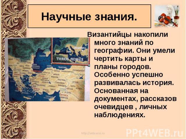 Византийцы накопили много знаний по географии. Они умели чертить карты и планы городов. Особенно успешно развивалась история. Основанная на документах, рассказов очевидцев , личных наблюдениях. Византийцы накопили много знаний по географии. Они умел…