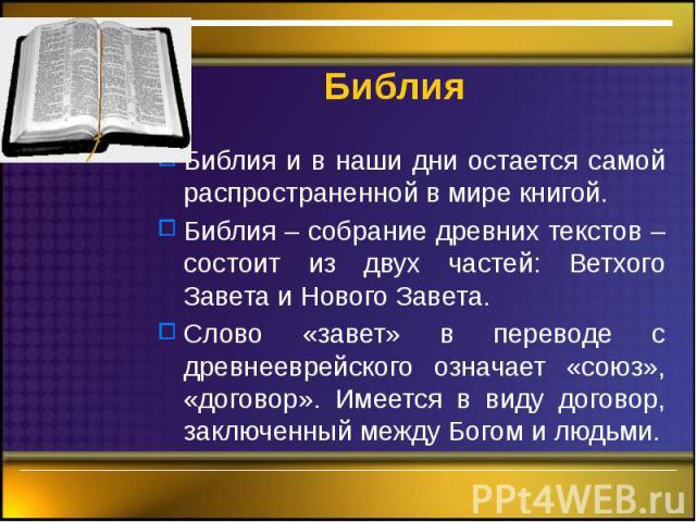 Библия Библия и в наши дни остается самой распространенной в мире книгой. Библия – собрание древних текстов – состоит из двух частей: Ветхого Завета и Нового Завета. Слово «завет» в переводе с древнееврейского означает «союз», «договор». Имеется в в…