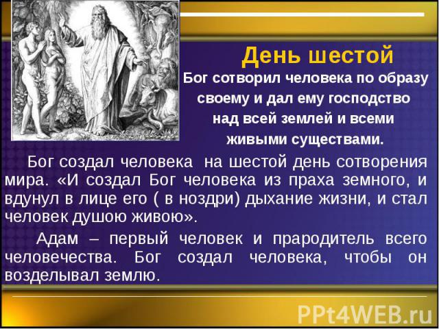 День шестой Бог создал человека на шестой день сотворения мира. «И создал Бог человека из праха земного, и вдунул в лице его ( в ноздри) дыхание жизни, и стал человек душою живою». Адам – первый человек и прародитель всего человечества. Бог создал ч…