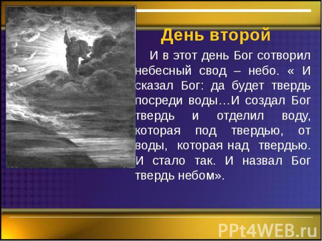 День второй И в этот день Бог сотворил небесный свод – небо. « И сказал Бог: да будет твердь посреди воды…И создал Бог твердь и отделил воду, которая под твердью, от воды, которая над твердью. И стало так. И назвал Бог твердь небом».