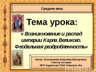 Тема урока: « Возникновение и распад империи Карла Великого. Феодальная раздробл