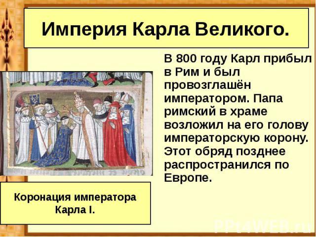 Империя Карла Великого. В 800 году Карл прибыл в Рим и был провозглашён императором. Папа римский в храме возложил на его голову императорскую корону. Этот обряд позднее распространился по Европе.