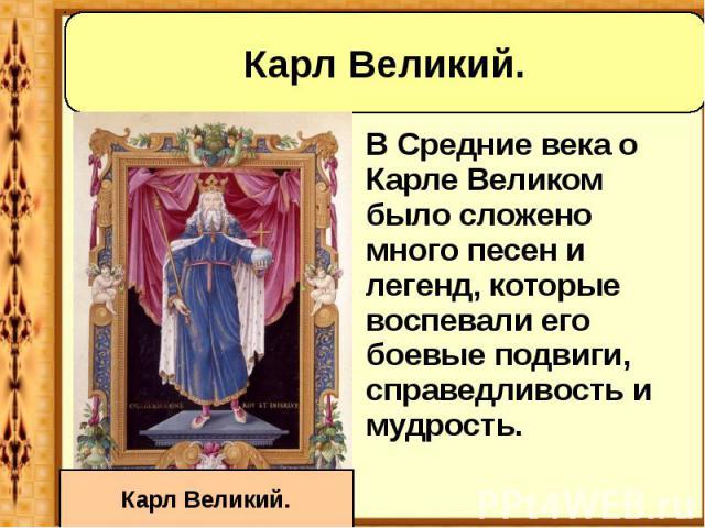 В Средние века о Карле Великом было сложено много песен и легенд, которые воспевали его боевые подвиги, справедливость и мудрость. В Средние века о Карле Великом было сложено много песен и легенд, которые воспевали его боевые подвиги, справедливость…
