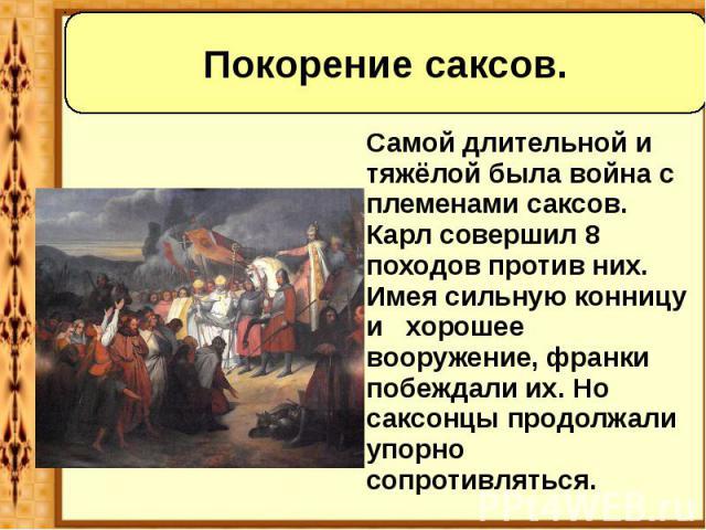 Самой длительной и тяжёлой была война с племенами саксов. Карл совершил 8 походов против них. Имея сильную конницу и хорошее вооружение, франки побеждали их. Но саксонцы продолжали упорно сопротивляться. Самой длительной и тяжёлой была война с племе…