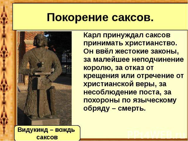 Покорение саксов. Карл принуждал саксов принимать христианство. Он ввёл жестокие законы, за малейшее неподчинение королю, за отказ от крещения или отречение от христианской веры, за несоблюдение поста, за похороны по языческому обряду – смерть.
