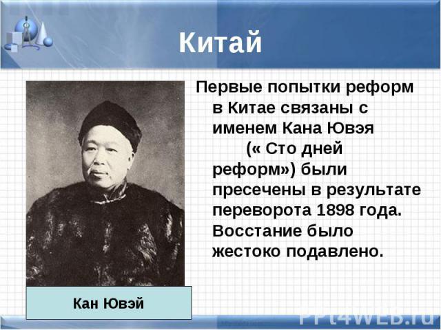 Первые попытки реформ в Китае связаны с именем Кана Ювэя (« Сто дней реформ») были пресечены в результате переворота 1898 года. Восстание было жестоко подавлено. Первые попытки реформ в Китае связаны с именем Кана Ювэя (« Сто дней реформ») были прес…