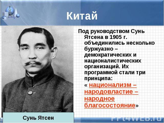 Под руководством Сунь Ятсена в 1905 г. объединились несколько буржуазно – демократических и националистических организаций. Их программой стали три принципа: « национализм – народовластие – народное благосостояние» Под руководством Сунь Ятсена в 190…